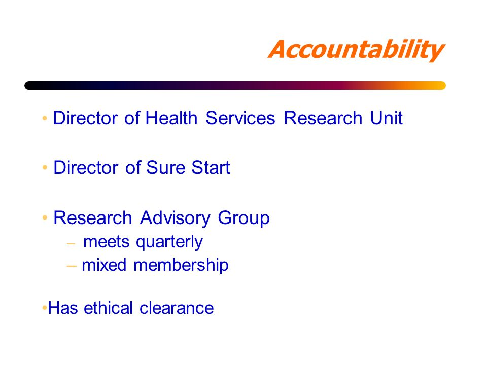 Accountability Director of Health Services Research Unit Director of Sure Start Research Advisory Group – meets quarterly – mixed membership Has ethical clearance