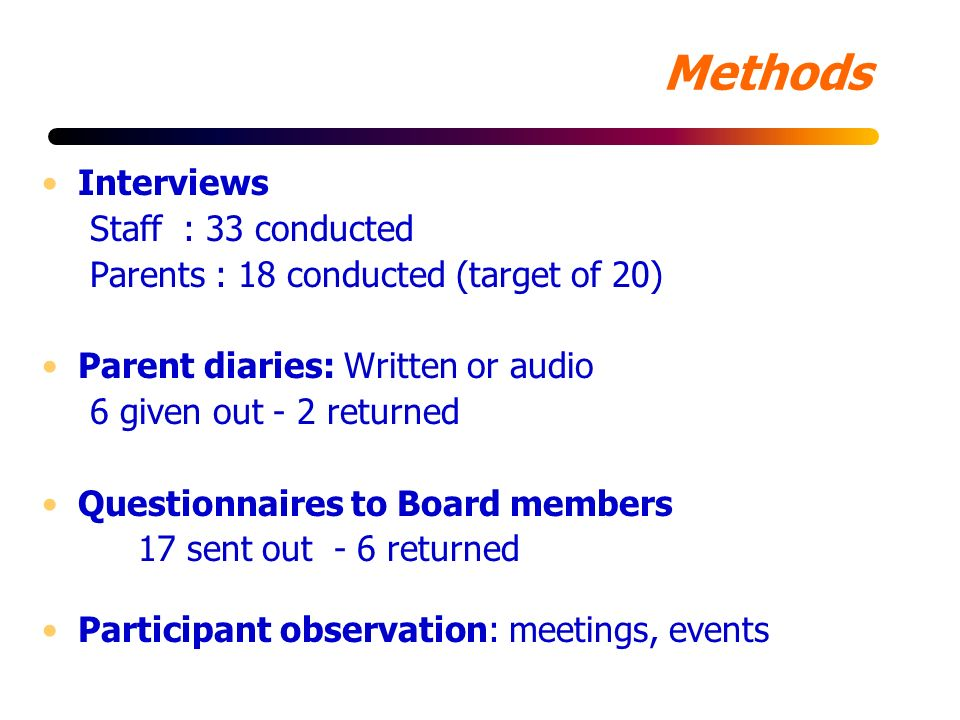 Methods Interviews Staff : 33 conducted Parents : 18 conducted (target of 20) Parent diaries: Written or audio 6 given out - 2 returned Questionnaires to Board members 17 sent out - 6 returned Participant observation: meetings, events