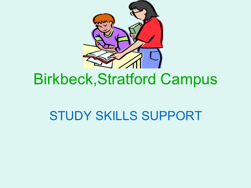Birkbeck,Stratford Campus STUDY SKILLS SUPPORT
