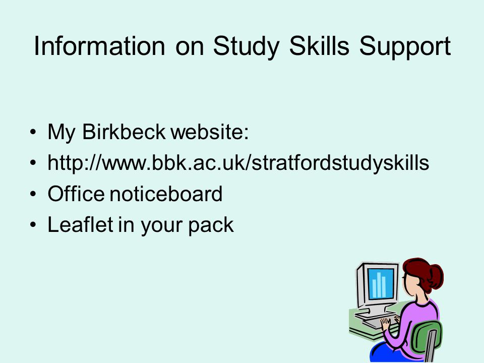 Information on Study Skills Support My Birkbeck website: http://www.bbk.ac.uk/stratfordstudyskills Office noticeboard Leaflet in your pack