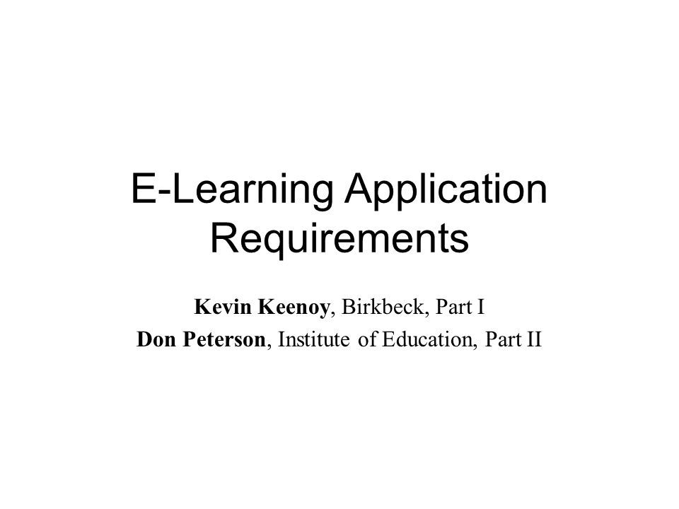 E-Learning Application Requirements Kevin Keenoy, Birkbeck, Part I Don Peterson, Institute of Education, Part II