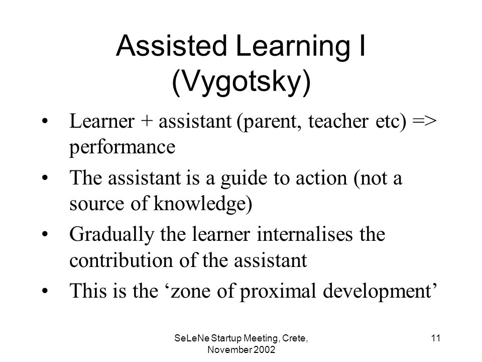 SeLeNe Startup Meeting, Crete, November Assisted Learning I (Vygotsky) Learner + assistant (parent, teacher etc) => performance The assistant is a guide to action (not a source of knowledge) Gradually the learner internalises the contribution of the assistant This is the zone of proximal development
