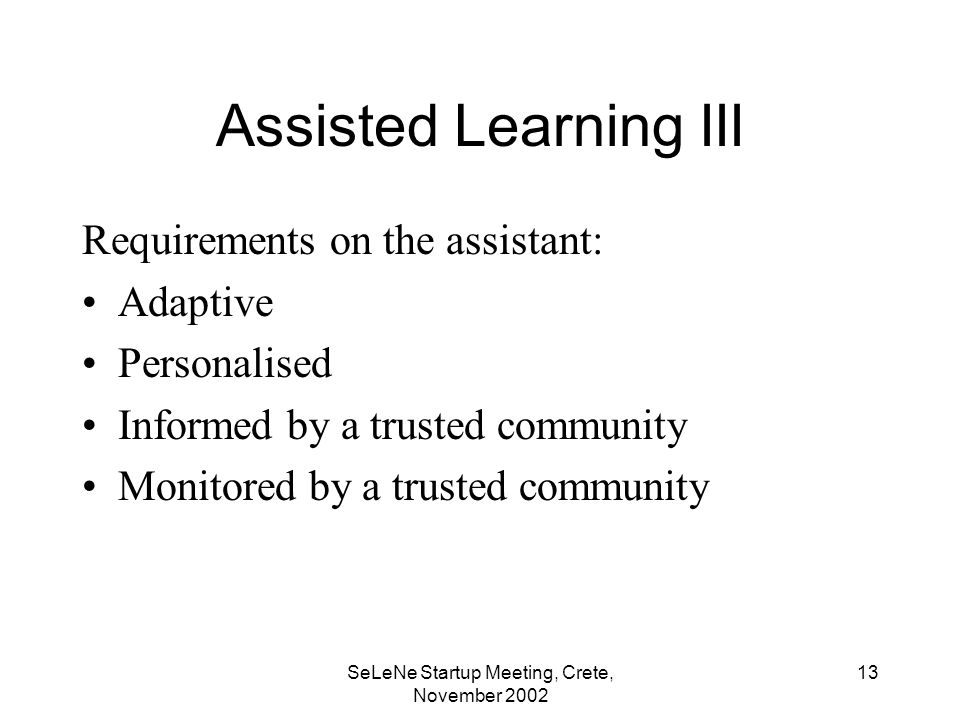 SeLeNe Startup Meeting, Crete, November Assisted Learning III Requirements on the assistant: Adaptive Personalised Informed by a trusted community Monitored by a trusted community