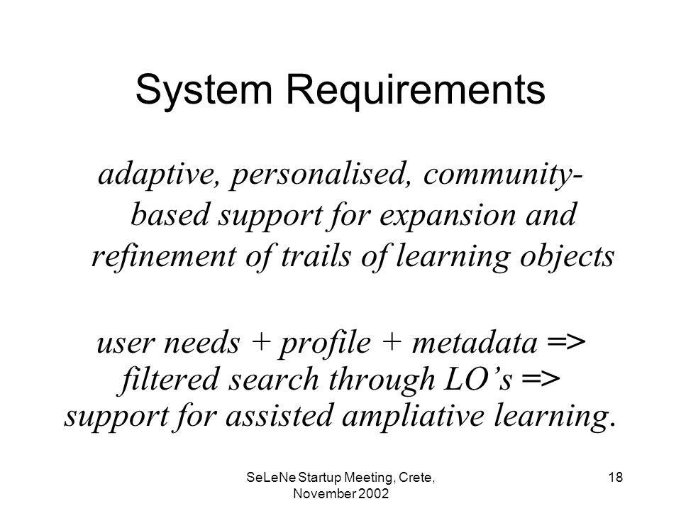 SeLeNe Startup Meeting, Crete, November System Requirements adaptive, personalised, community- based support for expansion and refinement of trails of learning objects user needs + profile + metadata => filtered search through LOs => support for assisted ampliative learning.