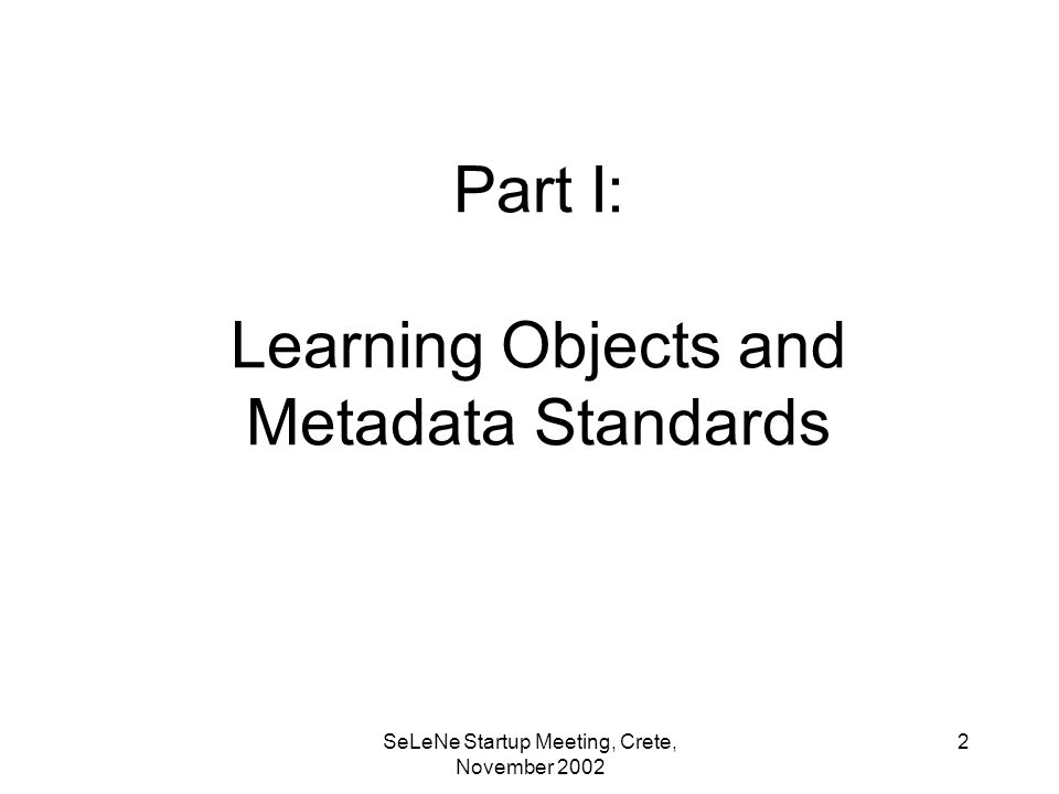 SeLeNe Startup Meeting, Crete, November Part I: Learning Objects and Metadata Standards