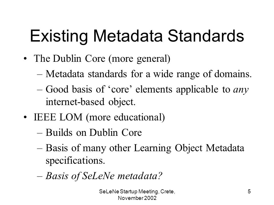 SeLeNe Startup Meeting, Crete, November Existing Metadata Standards The Dublin Core (more general) –Metadata standards for a wide range of domains.