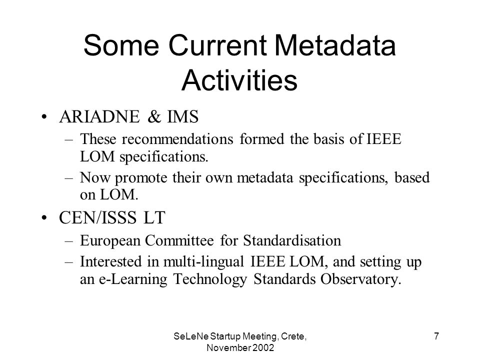 SeLeNe Startup Meeting, Crete, November Some Current Metadata Activities ARIADNE & IMS –These recommendations formed the basis of IEEE LOM specifications.