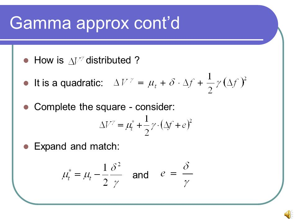 Gamma approx contd How is distributed ? It is a quadratic: Complete the square - consider: Expand and match: and