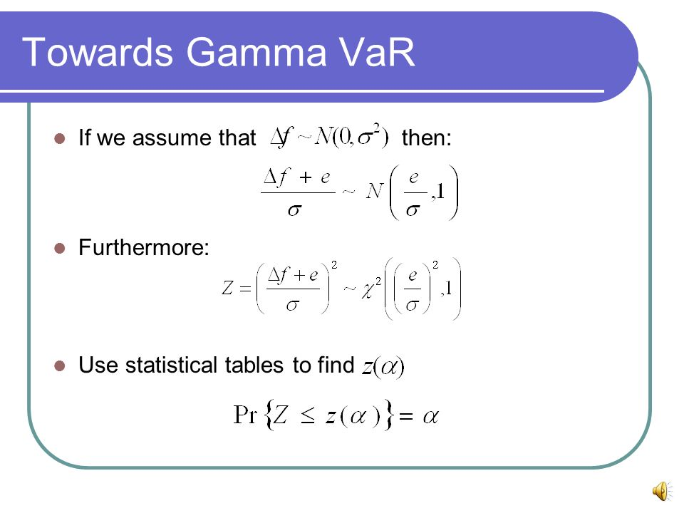 Towards Gamma VaR If we assume that then: Furthermore: Use statistical tables to find