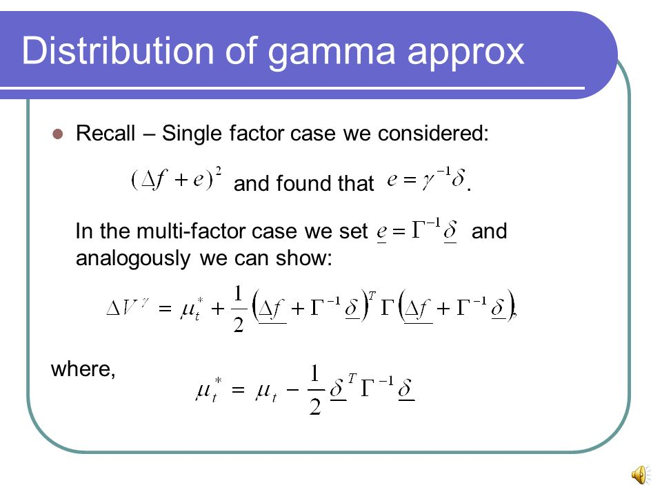 Distribution of gamma approx Recall – Single factor case we considered: and found that. In the multi-factor case we set and analogously we can show: w