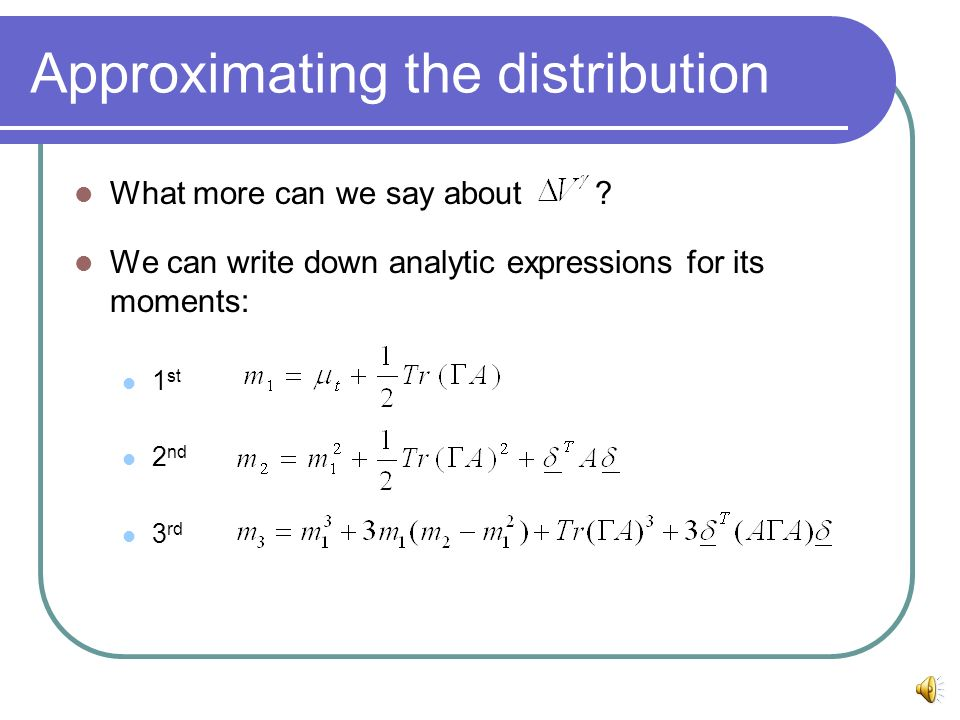 Approximating the distribution What more can we say about ? We can write down analytic expressions for its moments: 1 st 2 nd 3 rd