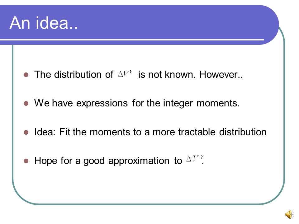 An idea.. The distribution of is not known. However.. We have expressions for the integer moments. Idea: Fit the moments to a more tractable distribut