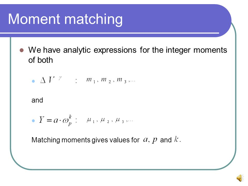Moment matching We have analytic expressions for the integer moments of both : and : Matching moments gives values for and