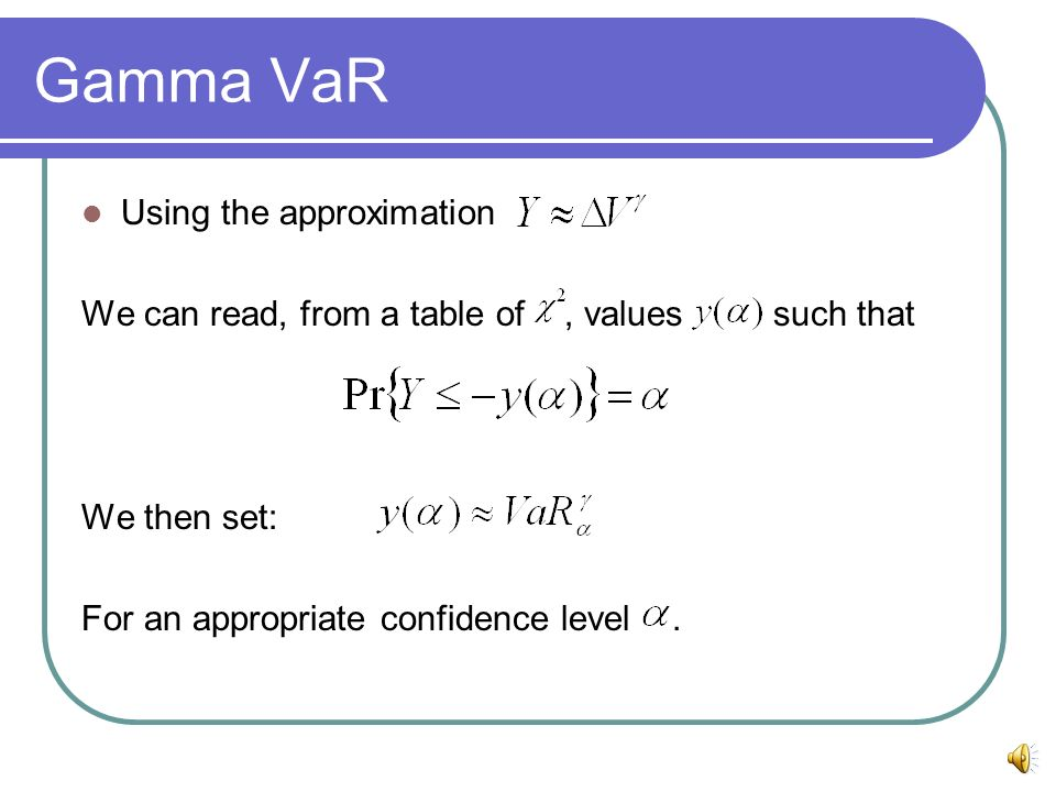 Gamma VaR Using the approximation We can read, from a table of, values such that We then set: For an appropriate confidence level.