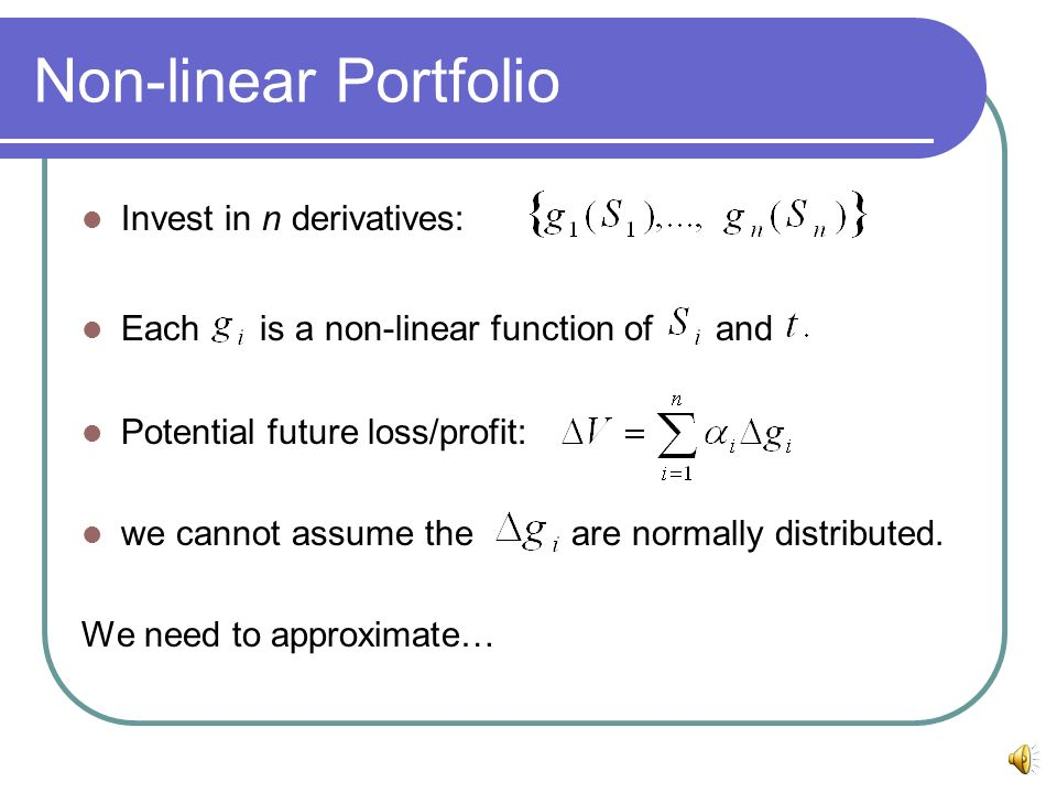 Non-linear Portfolio Invest in n derivatives: Each is a non-linear function of and Potential future loss/profit: we cannot assume the are normally dis