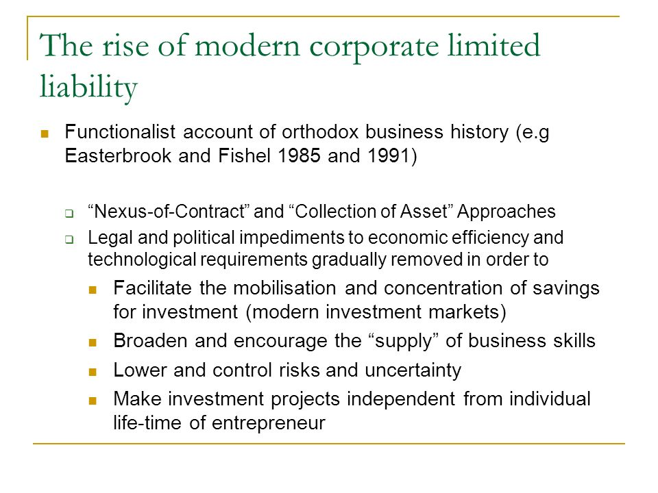 The rise of modern corporate limited liability Functionalist account of orthodox business history (e.g Easterbrook and Fishel 1985 and 1991) Nexus-of-Contract and Collection of Asset Approaches Legal and political impediments to economic efficiency and technological requirements gradually removed in order to Facilitate the mobilisation and concentration of savings for investment (modern investment markets) Broaden and encourage the supply of business skills Lower and control risks and uncertainty Make investment projects independent from individual life-time of entrepreneur