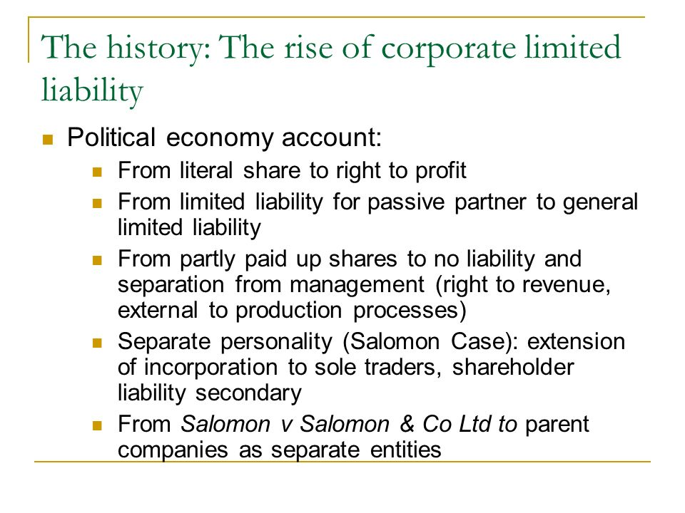 The history: The rise of corporate limited liability Political economy account: From literal share to right to profit From limited liability for passive partner to general limited liability From partly paid up shares to no liability and separation from management (right to revenue, external to production processes) Separate personality (Salomon Case): extension of incorporation to sole traders, shareholder liability secondary From Salomon v Salomon & Co Ltd to parent companies as separate entities