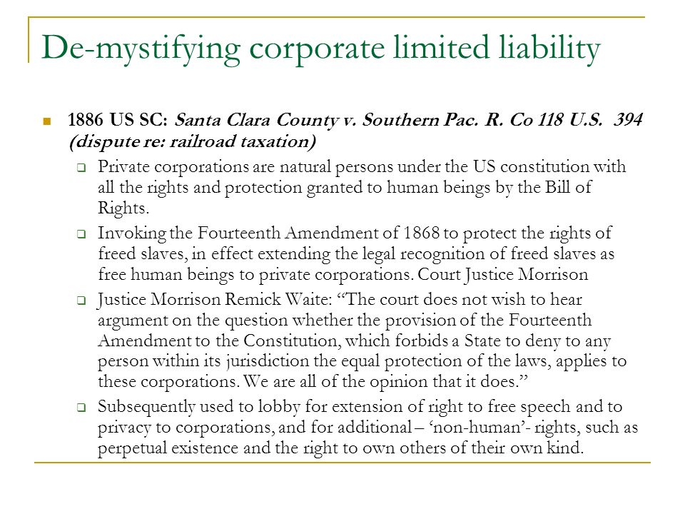 1886 US SC: Santa Clara County v. Southern Pac. R. Co 118 U.S. 394 (dispute re: railroad taxation) Private corporations are natural persons under the