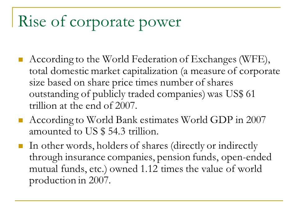 Rise of corporate power According to the World Federation of Exchanges (WFE), total domestic market capitalization (a measure of corporate size based on share price times number of shares outstanding of publicly traded companies) was US$ 61 trillion at the end of 2007.