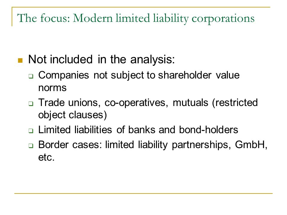 The focus: Modern limited liability corporations Not included in the analysis: Companies not subject to shareholder value norms Trade unions, co-operatives, mutuals (restricted object clauses) Limited liabilities of banks and bond-holders Border cases: limited liability partnerships, GmbH, etc.