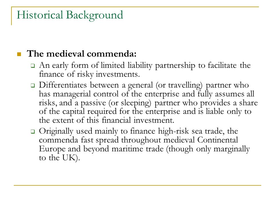 Historical Background The medieval commenda: An early form of limited liability partnership to facilitate the finance of risky investments.
