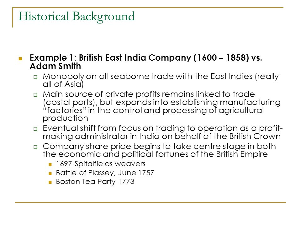 Example 1 : British East India Company (1600 – 1858) vs. Adam Smith Monopoly on all seaborne trade with the East Indies (really all of Asia) Main sour