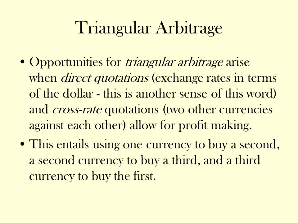 Triangular Arbitrage Opportunities for triangular arbitrage arise when direct quotations (exchange rates in terms of the dollar - this is another sense of this word) and cross-rate quotations (two other currencies against each other) allow for profit making.