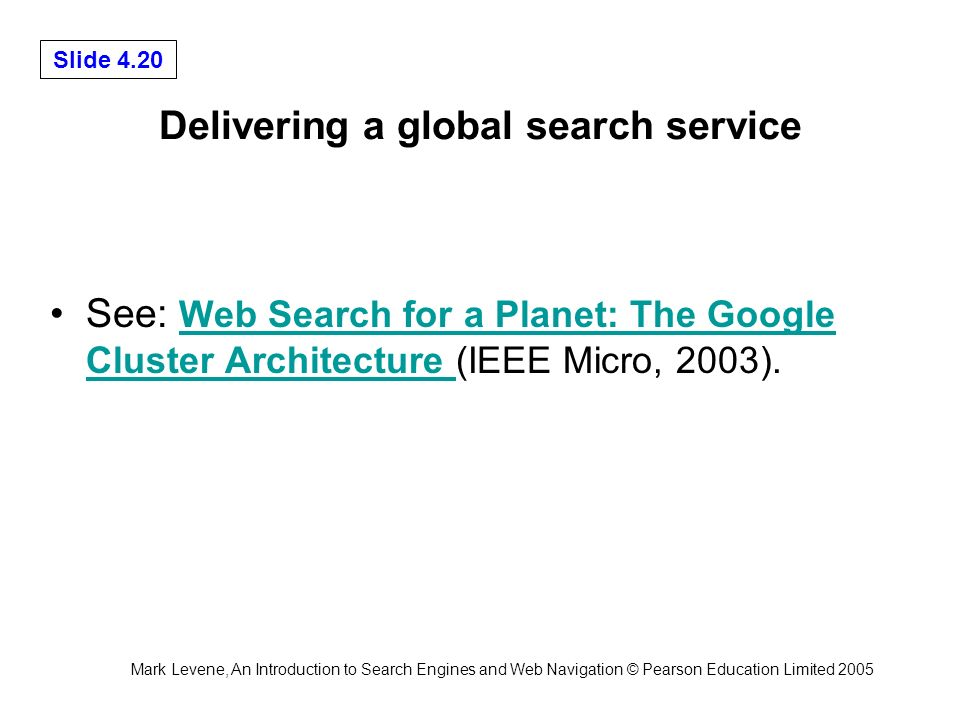 Mark Levene, An Introduction to Search Engines and Web Navigation © Pearson Education Limited 2005 Slide 4.20 Delivering a global search service See: Web Search for a Planet: The Google Cluster Architecture (IEEE Micro, 2003).