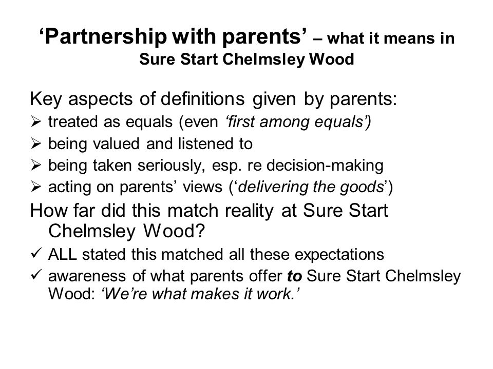 Partnership with parents – what it means in Sure Start Chelmsley Wood Key aspects of definitions given by parents: treated as equals (even first among