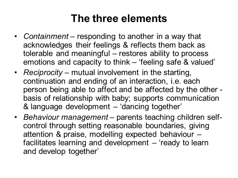 The three elements Containment – responding to another in a way that acknowledges their feelings & reflects them back as tolerable and meaningful – re