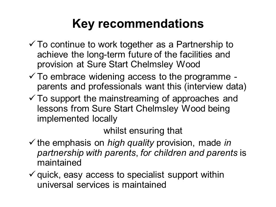 Key recommendations To continue to work together as a Partnership to achieve the long-term future of the facilities and provision at Sure Start Chelms