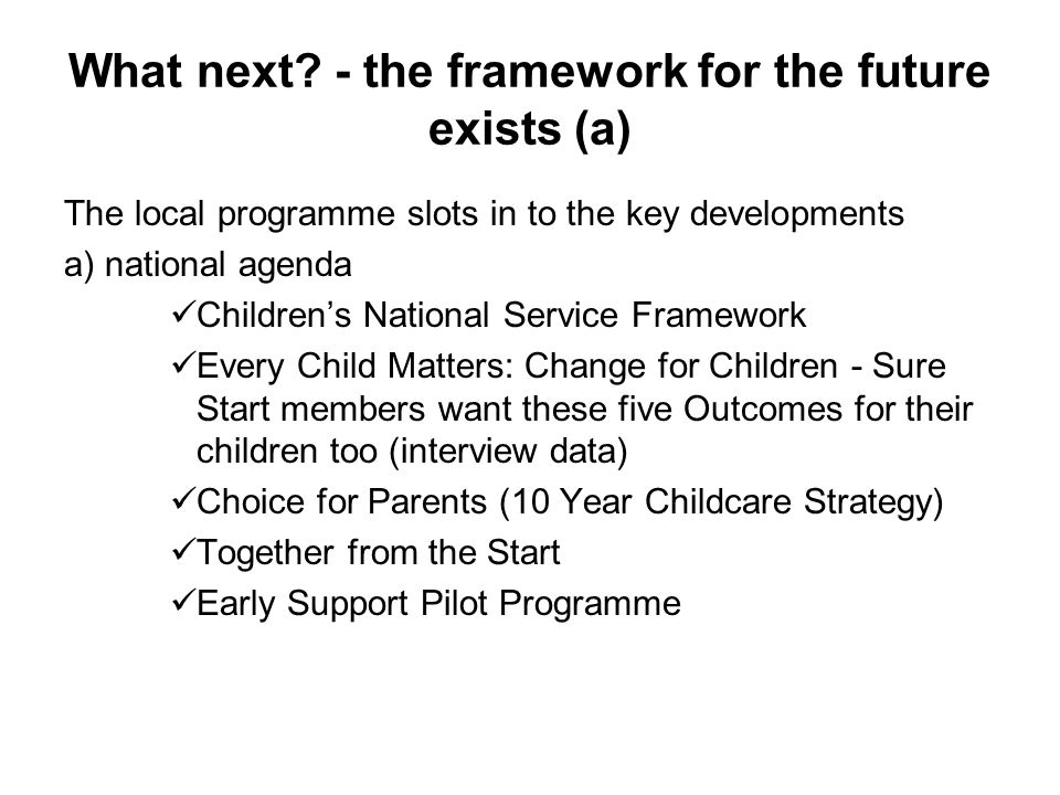 What next? - the framework for the future exists (a) The local programme slots in to the key developments a) national agenda Childrens National Servic