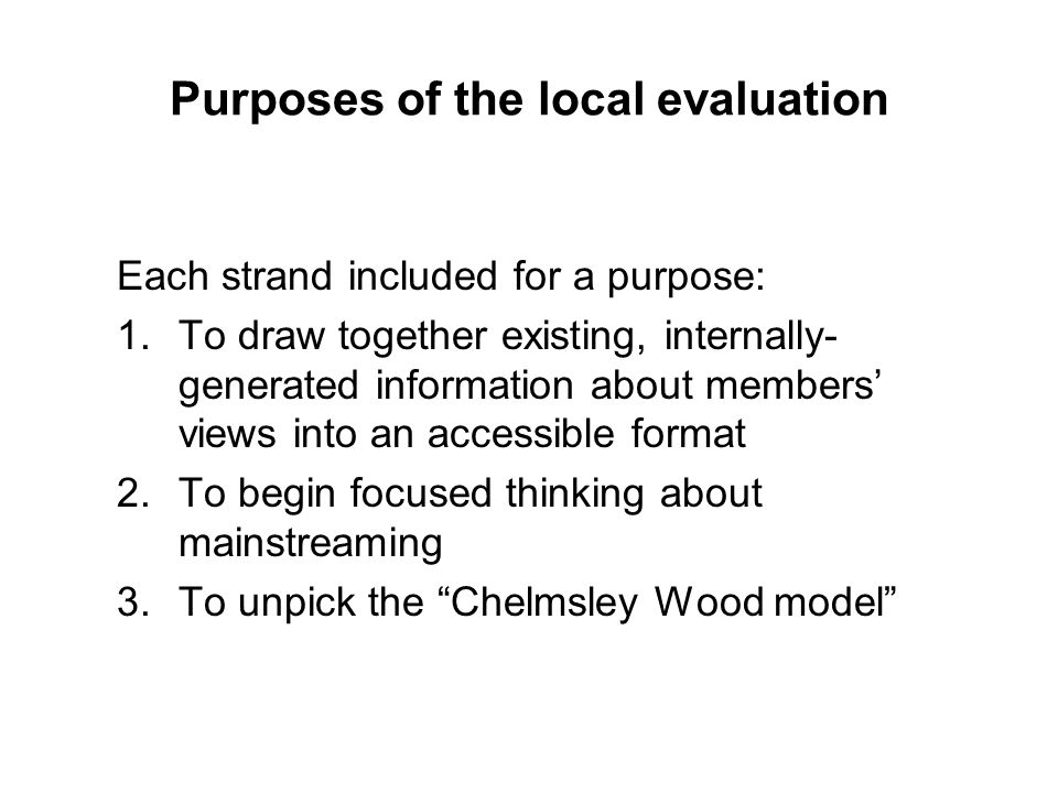 Purposes of the local evaluation Each strand included for a purpose: 1.To draw together existing, internally- generated information about members view