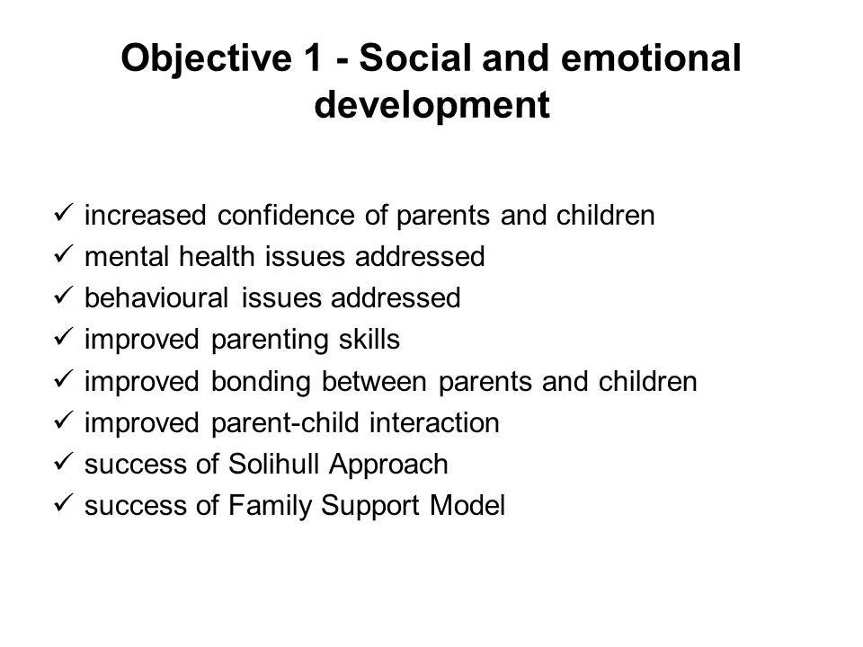 Objective 1 - Social and emotional development increased confidence of parents and children mental health issues addressed behavioural issues addresse