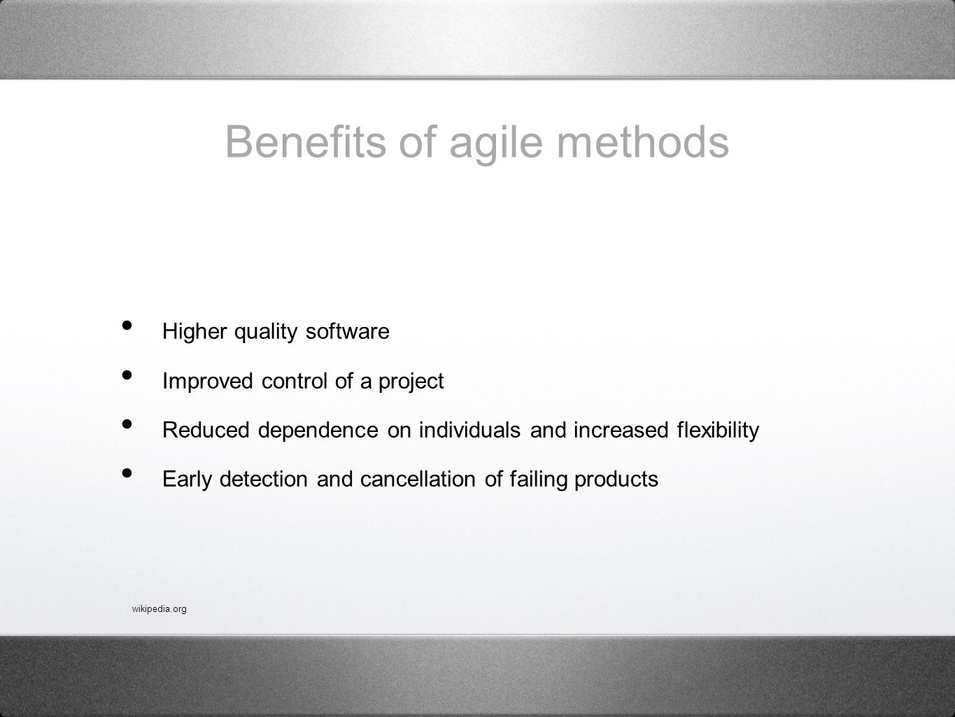 Benefits of agile methods Higher quality software Improved control of a project Reduced dependence on individuals and increased flexibility Early detection and cancellation of failing products wikipedia.org