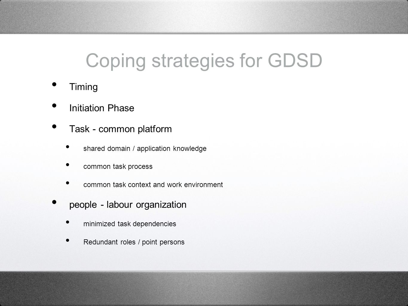Coping strategies for GDSD Timing Initiation Phase Task - common platform shared domain / application knowledge common task process common task context and work environment people - labour organization minimized task dependencies Redundant roles / point persons