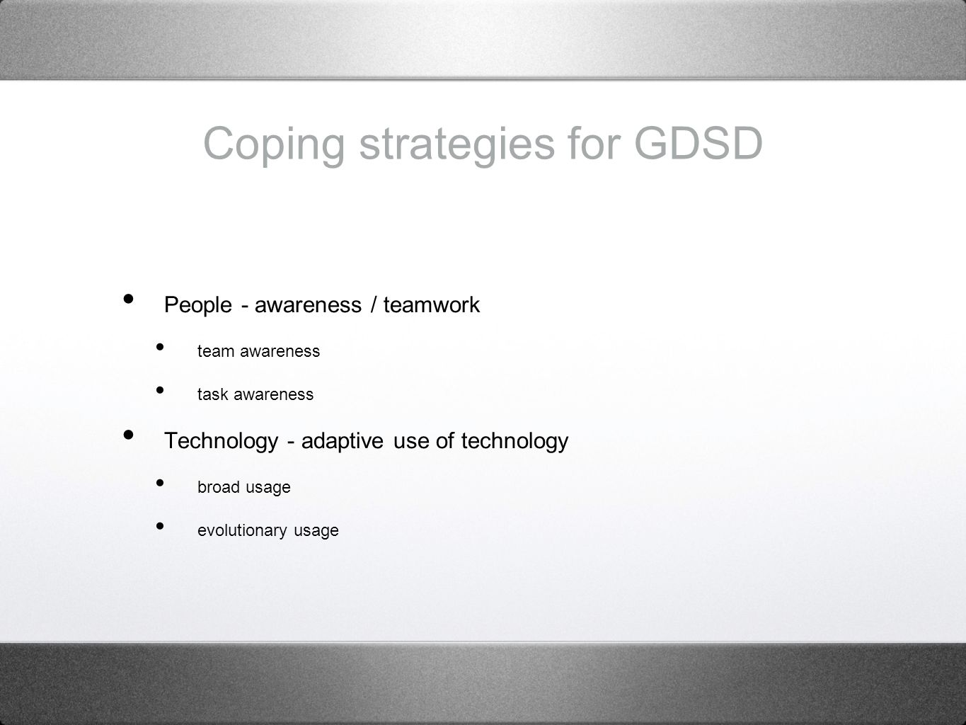 Coping strategies for GDSD People - awareness / teamwork team awareness task awareness Technology - adaptive use of technology broad usage evolutionary usage