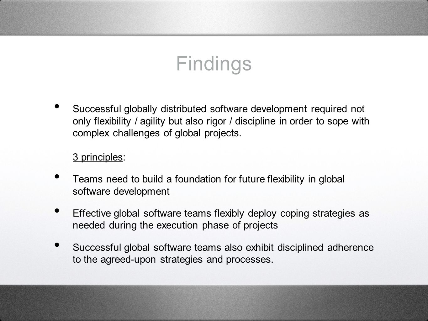 Findings Successful globally distributed software development required not only flexibility / agility but also rigor / discipline in order to sope with complex challenges of global projects.