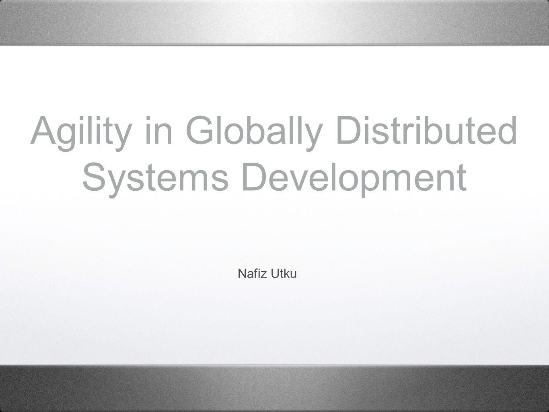 Agility in Globally Distributed Systems Development Nafiz Utku