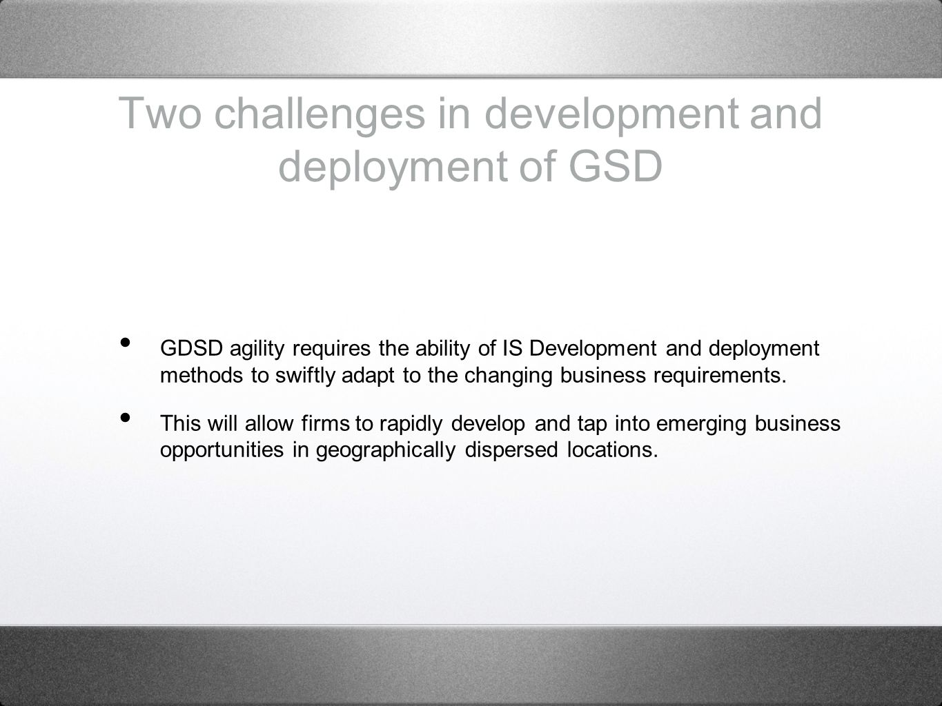 Two challenges in development and deployment of GSD GDSD agility requires the ability of IS Development and deployment methods to swiftly adapt to the changing business requirements.
