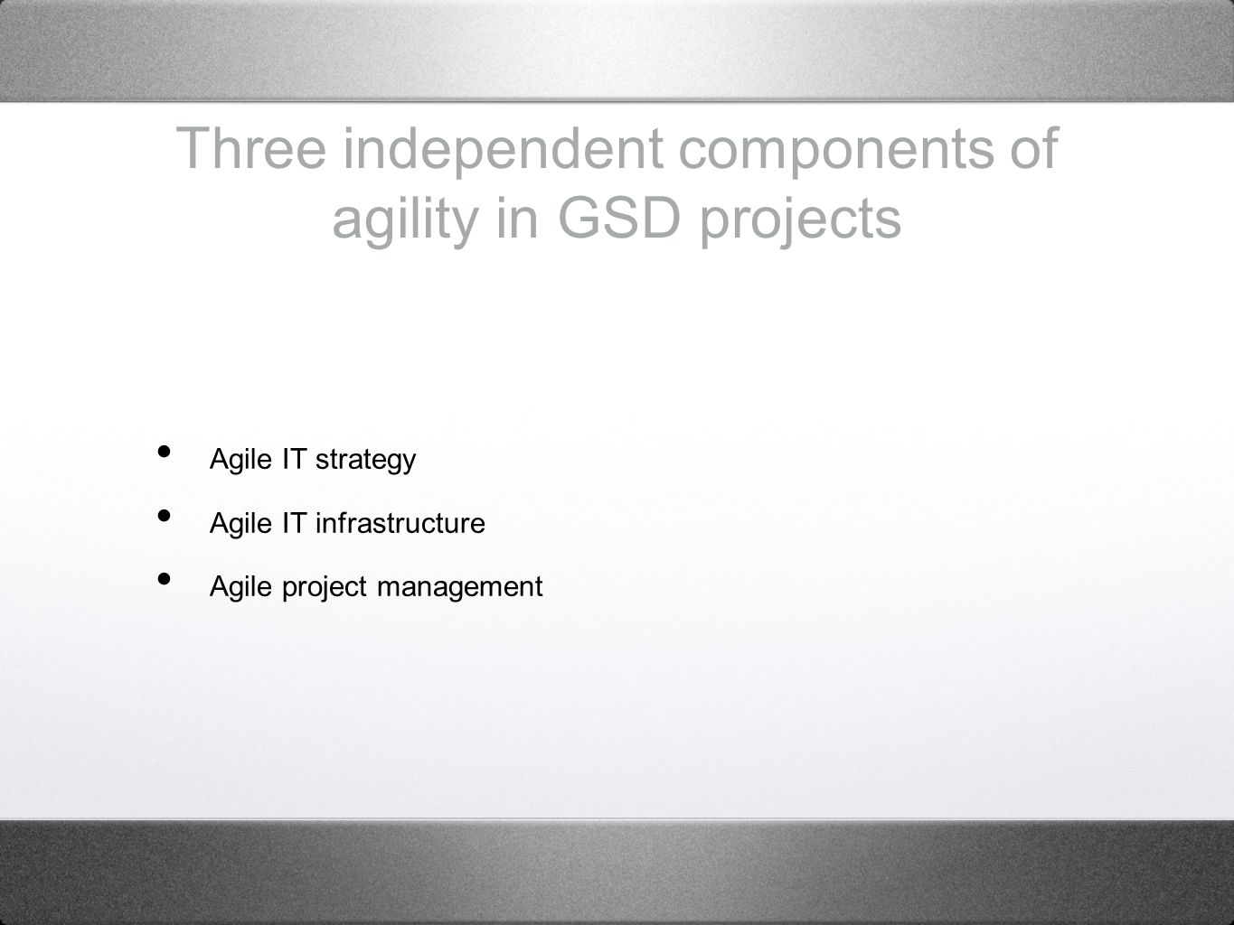 Three independent components of agility in GSD projects Agile IT strategy Agile IT infrastructure Agile project management