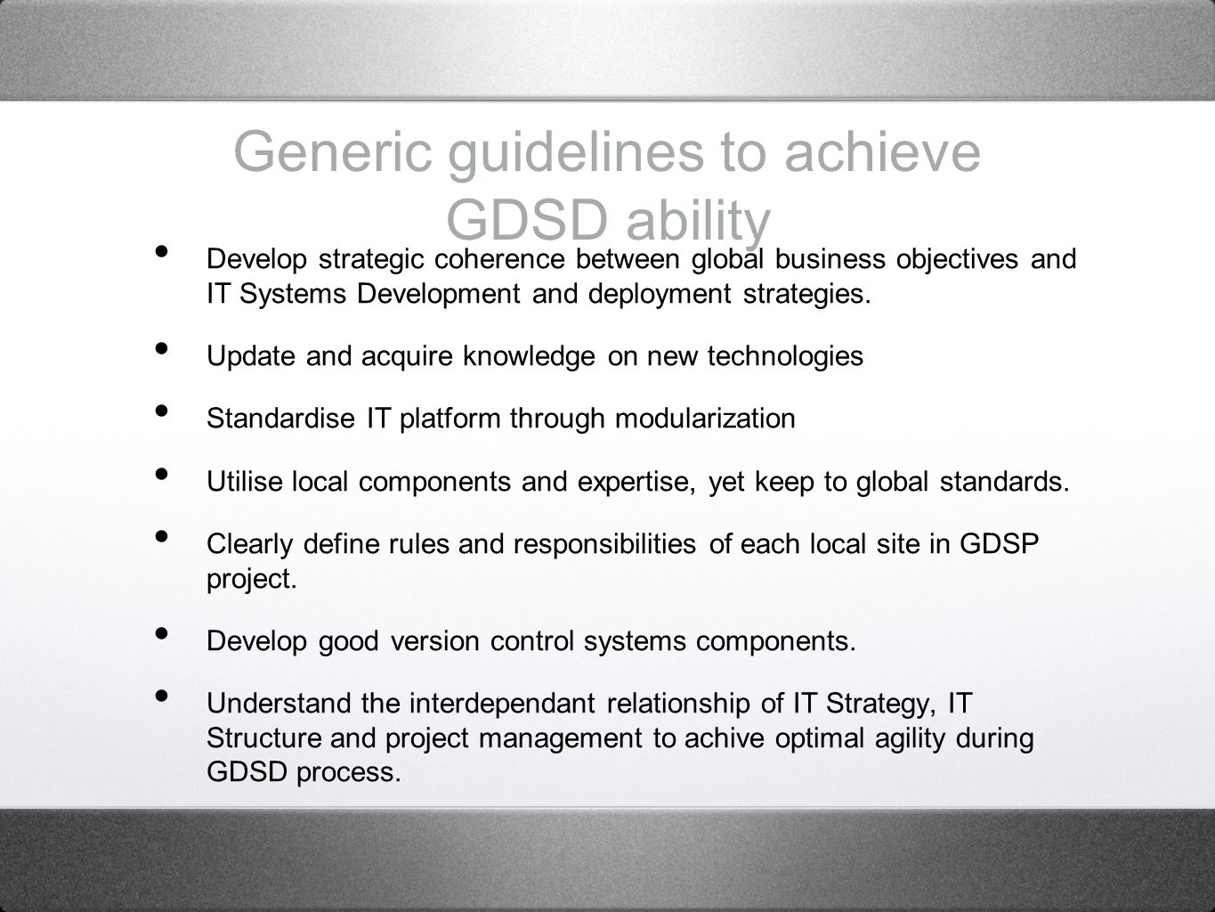 Generic guidelines to achieve GDSD ability Develop strategic coherence between global business objectives and IT Systems Development and deployment strategies.