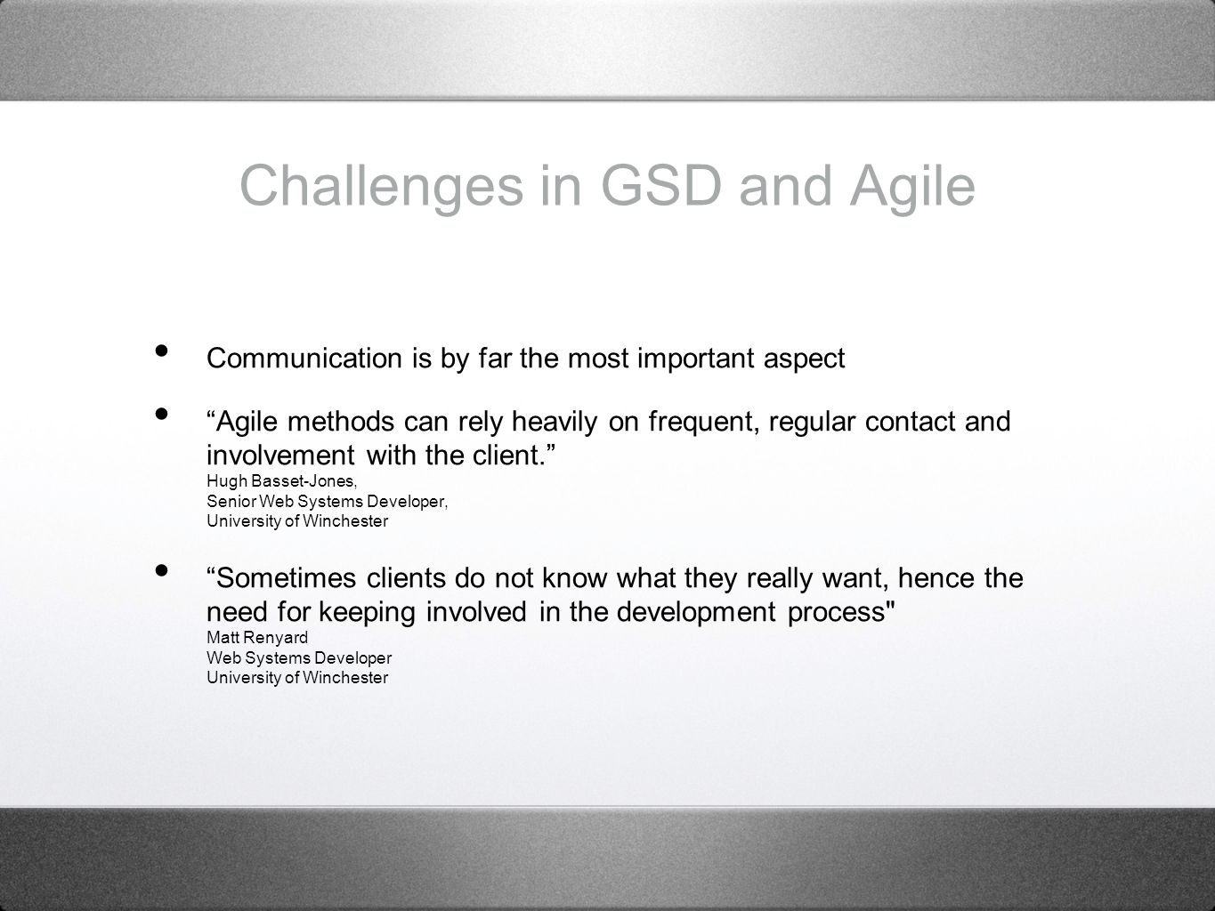 Challenges in GSD and Agile Communication is by far the most important aspect Agile methods can rely heavily on frequent, regular contact and involvement with the client.