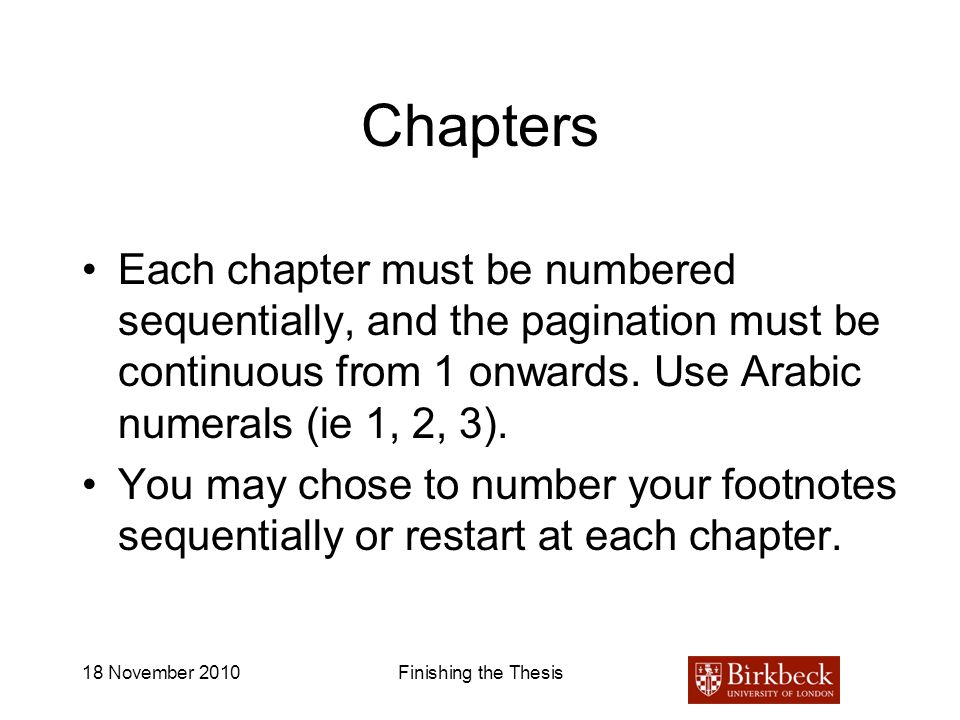 18 November 2010Finishing the Thesis Chapters Each chapter must be numbered sequentially, and the pagination must be continuous from 1 onwards. Use Ar