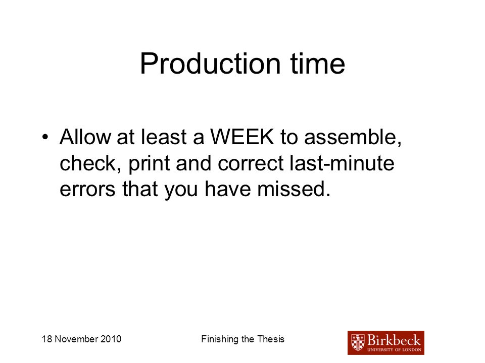 18 November 2010Finishing the Thesis Production time Allow at least a WEEK to assemble, check, print and correct last-minute errors that you have miss