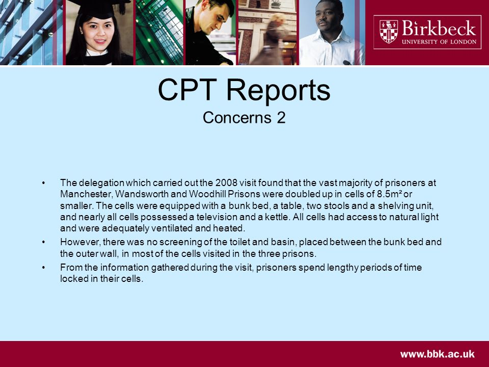 CPT Reports Concerns 2 The delegation which carried out the 2008 visit found that the vast majority of prisoners at Manchester, Wandsworth and Woodhill Prisons were doubled up in cells of 8.5m² or smaller.