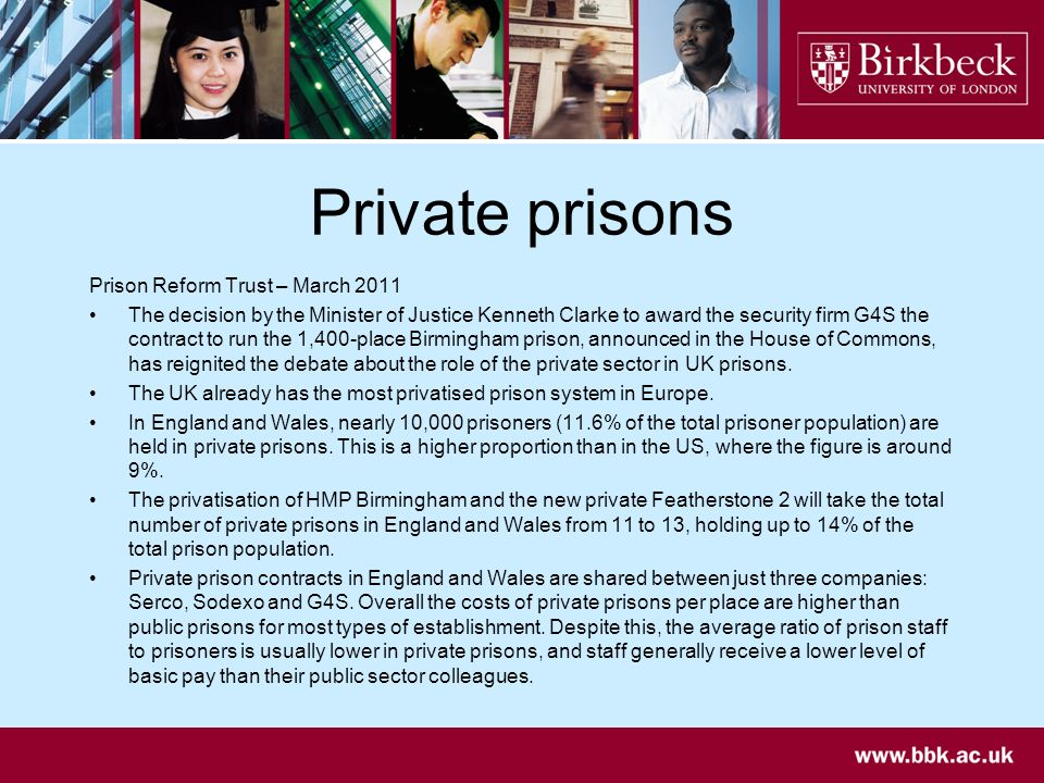 Private prisons Prison Reform Trust – March 2011 The decision by the Minister of Justice Kenneth Clarke to award the security firm G4S the contract to run the 1,400-place Birmingham prison, announced in the House of Commons, has reignited the debate about the role of the private sector in UK prisons.