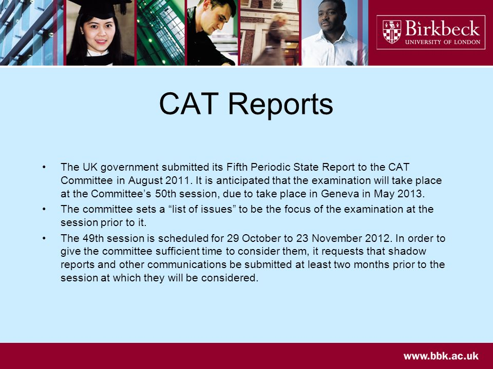 CAT Reports The UK government submitted its Fifth Periodic State Report to the CAT Committee in August 2011. It is anticipated that the examination wi