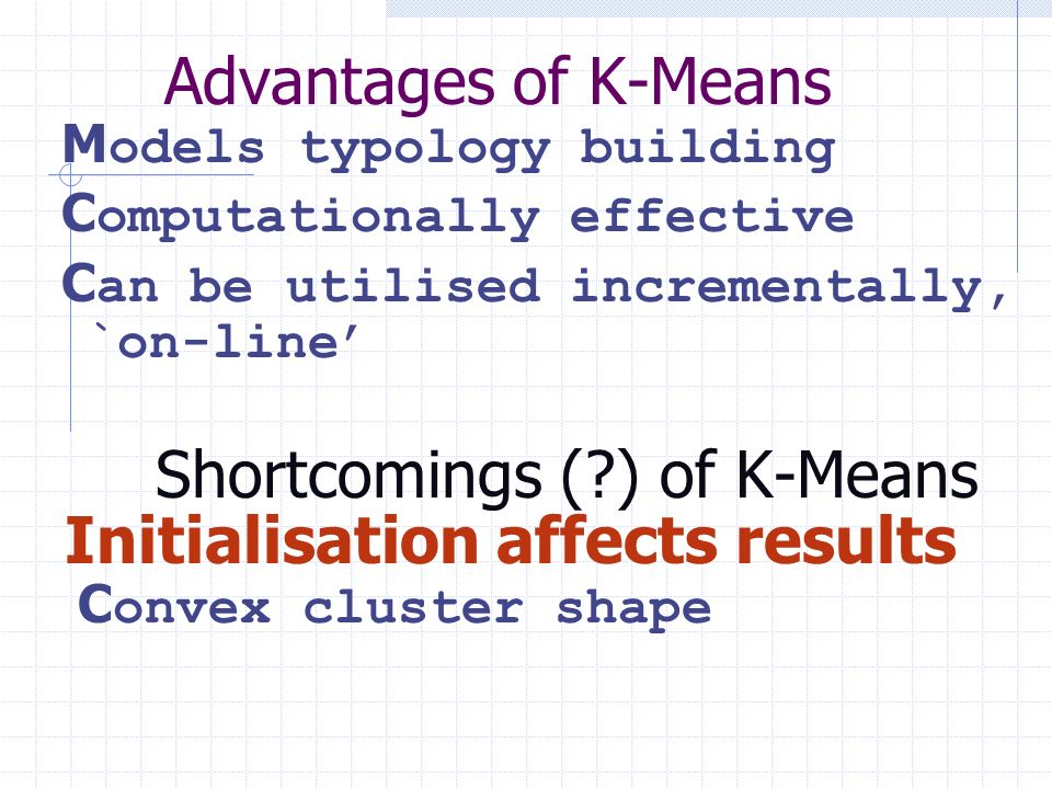 Advantages of K-Means M odels typology building C omputationally effective C an be utilised incrementally, `on-line Shortcomings (?) of K-Means Initia