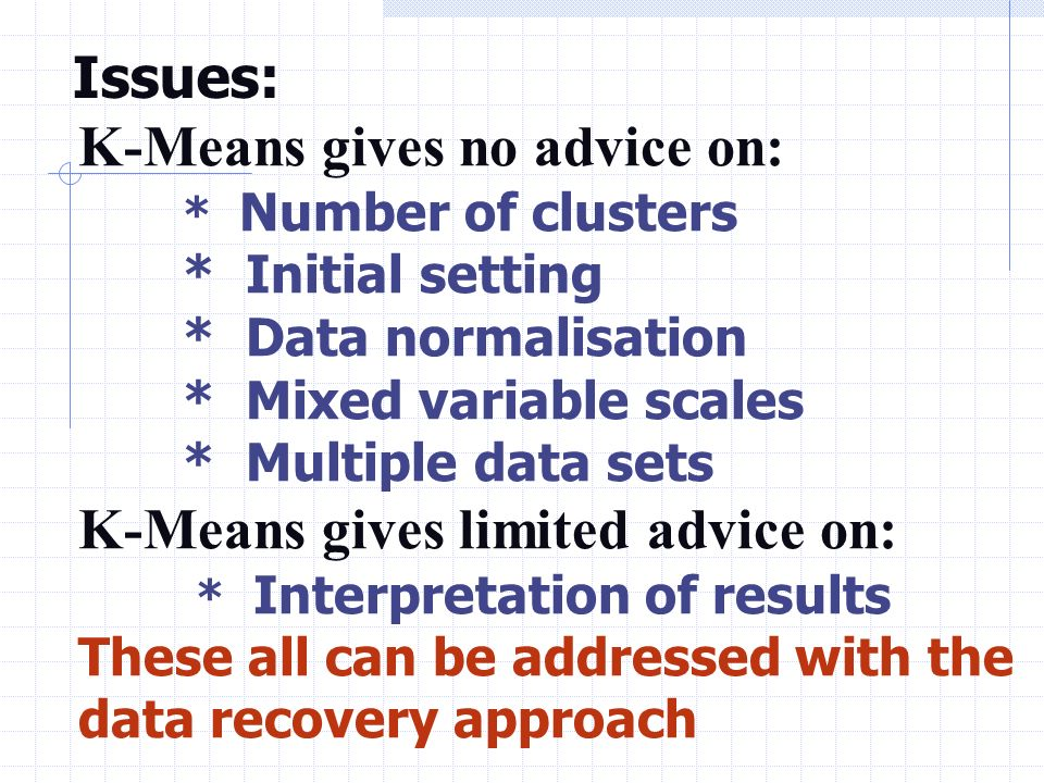 Issues: K-Means gives no advice on: * Number of clusters * Initial setting * Data normalisation * Mixed variable scales * Multiple data sets K-Means gives limited advice on: * Interpretation of results These all can be addressed with the data recovery approach